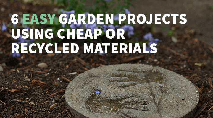 6 Easy Garden Projects using Cheap, Recycled or Found Materials